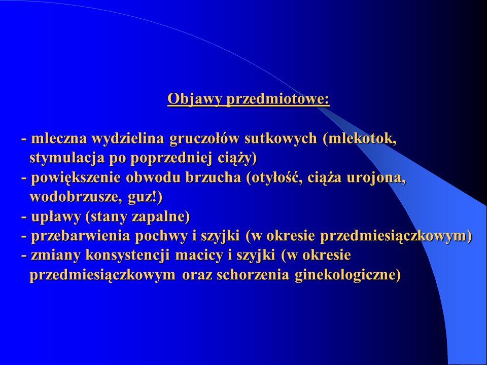 Objawy przedmiotowe: - mleczna wydzielina gruczołów sutkowych (mlekotok, stymulacja po poprzedniej ciąży) - powiększenie obwodu brzucha (otyłość, ciąż