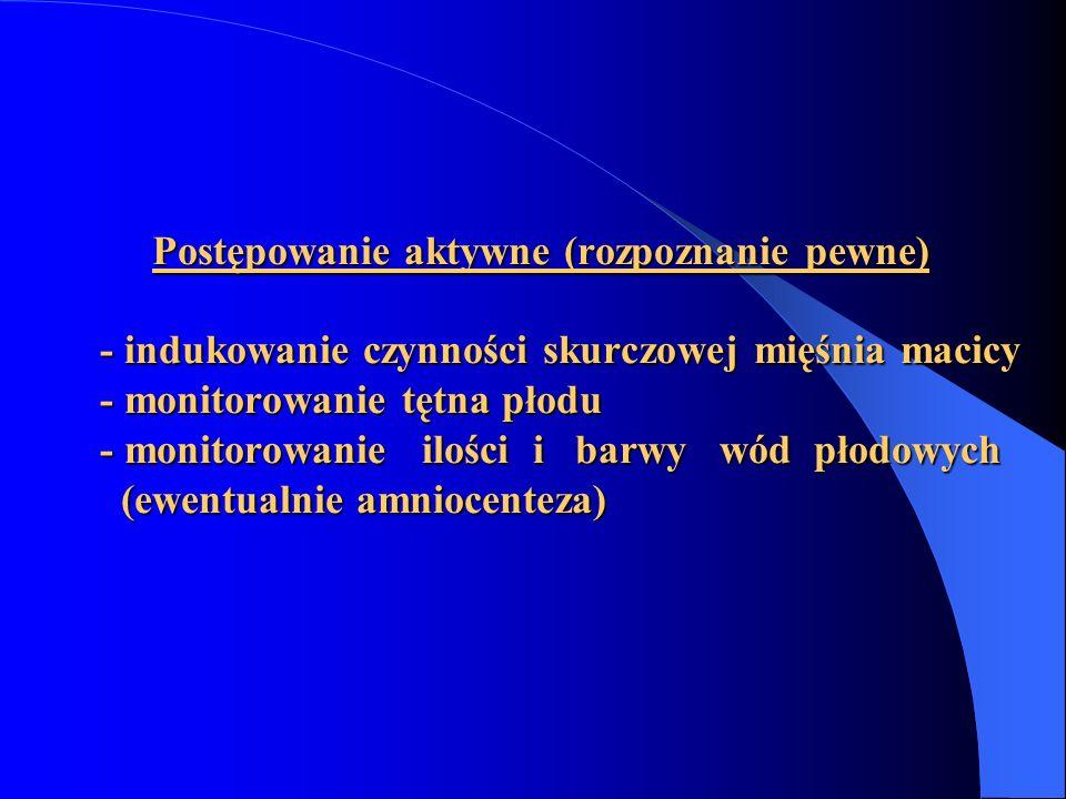 Postępowanie aktywne (rozpoznanie pewne) - indukowanie czynności skurczowej mięśnia macicy - monitorowanie tętna płodu - monitorowanie ilości i barwy
