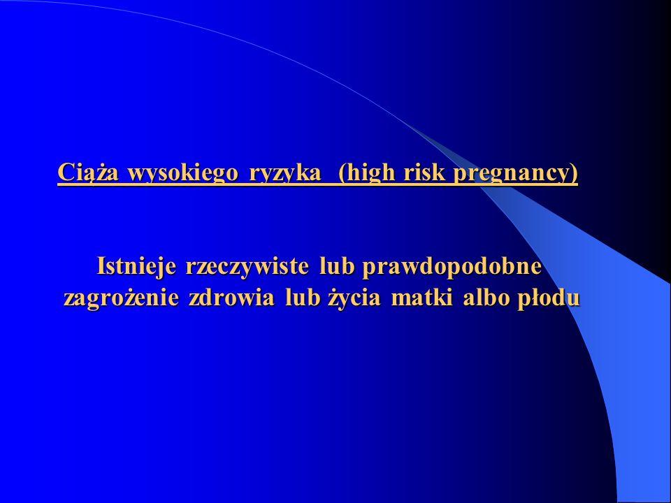 Ciąża wysokiego ryzyka (high risk pregnancy) Istnieje rzeczywiste lub prawdopodobne zagrożenie zdrowia lub życia matki albo płodu Ciąża wysokiego ryzy