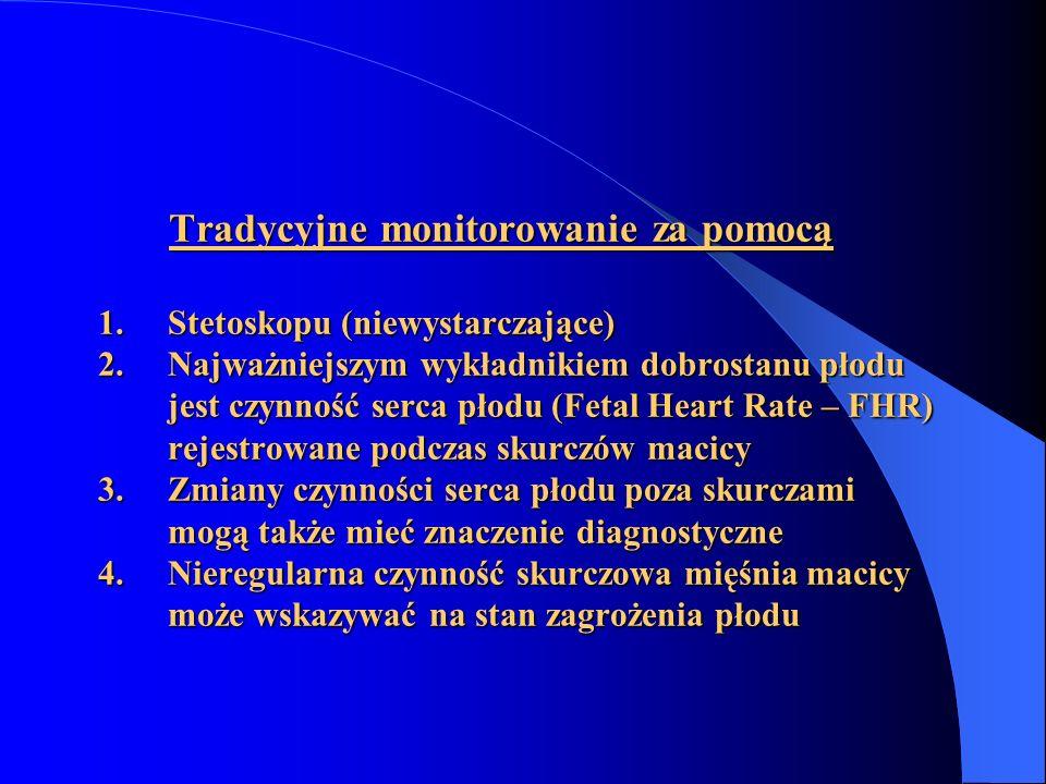 Tradycyjne monitorowanie za pomocą 1. Stetoskopu (niewystarczające) 2. Najważniejszym wykładnikiem dobrostanu płodu jest czynność serca płodu (Fetal H