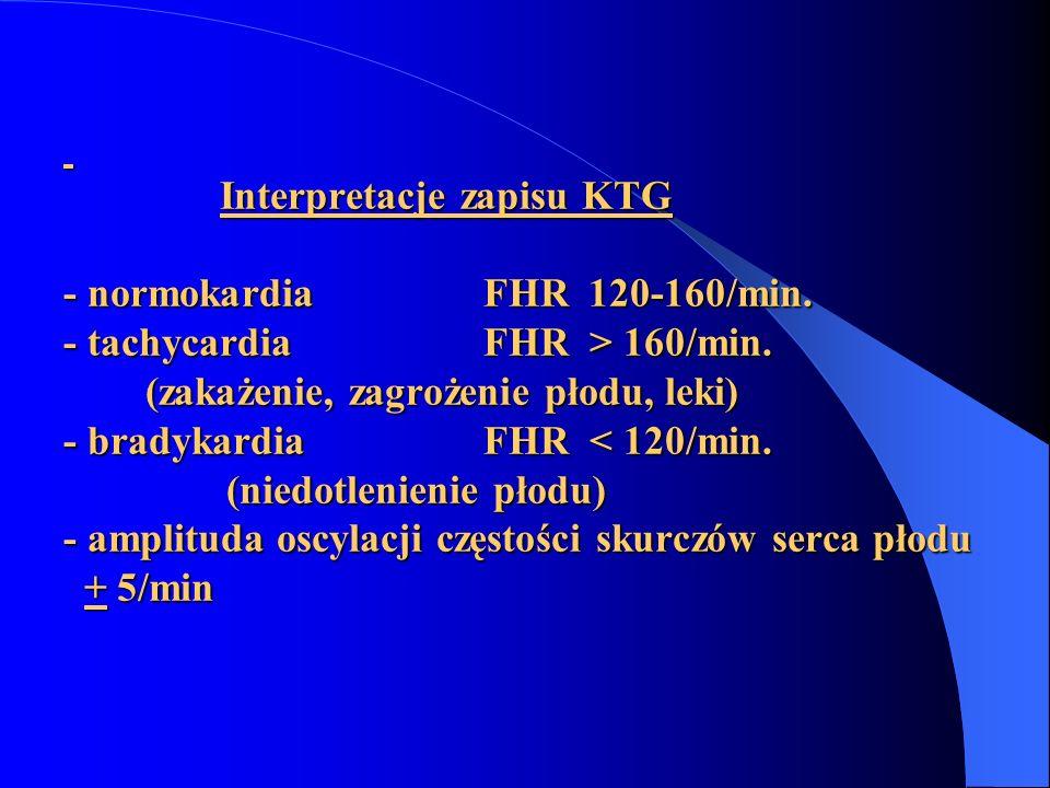 Interpretacje zapisu KTG - normokardiaFHR 120-160/min. - tachycardiaFHR > 160/min. (zakażenie, zagrożenie płodu, leki) - bradykardiaFHR 160/min. (zaka
