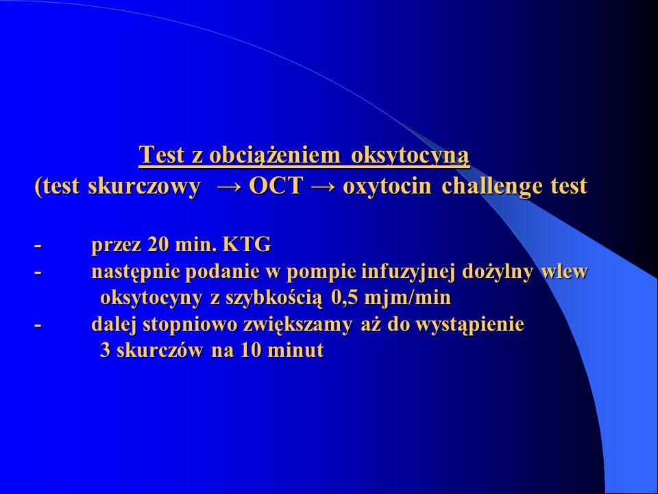 Test z obciążeniem oksytocyną (test skurczowy → OCT → oxytocin challenge test - przez 20 min. KTG - następnie podanie w pompie infuzyjnej dożylny wlew