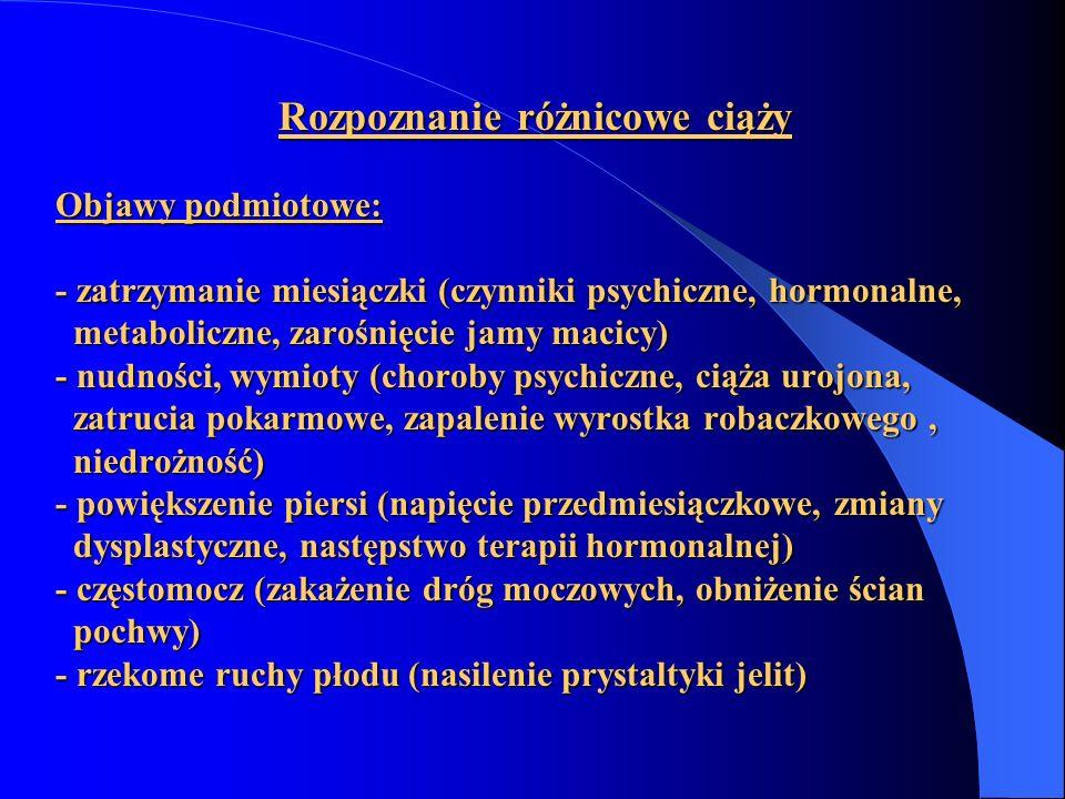 Rozpoznanie różnicowe ciąży Objawy podmiotowe: - zatrzymanie miesiączki (czynniki psychiczne, hormonalne, metaboliczne, zarośnięcie jamy macicy) - nud