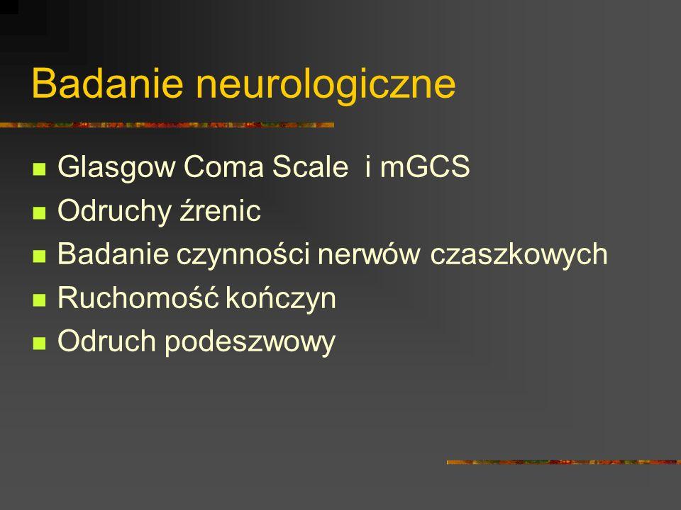 Badanie neurologiczne Glasgow Coma Scale i mGCS Odruchy źrenic Badanie czynności nerwów czaszkowych Ruchomość kończyn Odruch podeszwowy