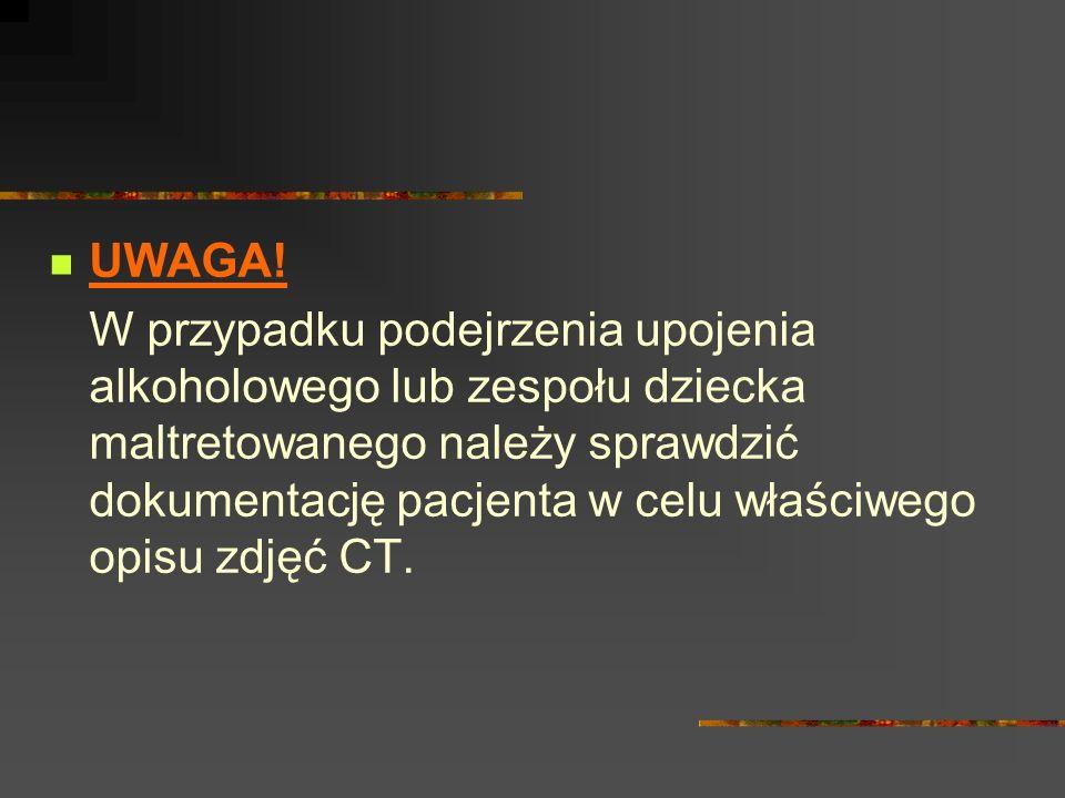 UWAGA! W przypadku podejrzenia upojenia alkoholowego lub zespołu dziecka maltretowanego należy sprawdzić dokumentację pacjenta w celu właściwego opisu