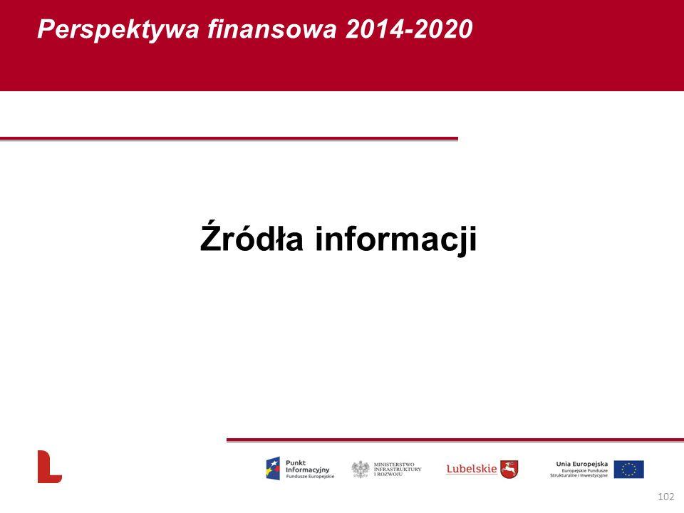 Perspektywa finansowa 2014-2020 102 Źródła informacji