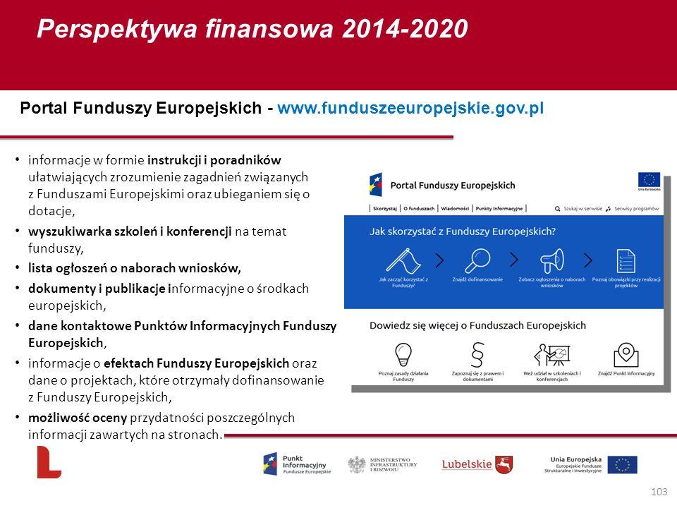 Perspektywa finansowa 2014-2020 103 Portal Funduszy Europejskich - www.funduszeeuropejskie.gov.pl informacje w formie instrukcji i poradników ułatwiających zrozumienie zagadnień związanych z Funduszami Europejskimi oraz ubieganiem się o dotacje, wyszukiwarka szkoleń i konferencji na temat funduszy, lista ogłoszeń o naborach wniosków, dokumenty i publikacje informacyjne o środkach europejskich, dane kontaktowe Punktów Informacyjnych Funduszy Europejskich, informacje o efektach Funduszy Europejskich oraz dane o projektach, które otrzymały dofinansowanie z Funduszy Europejskich, możliwość oceny przydatności poszczególnych informacji zawartych na stronach.