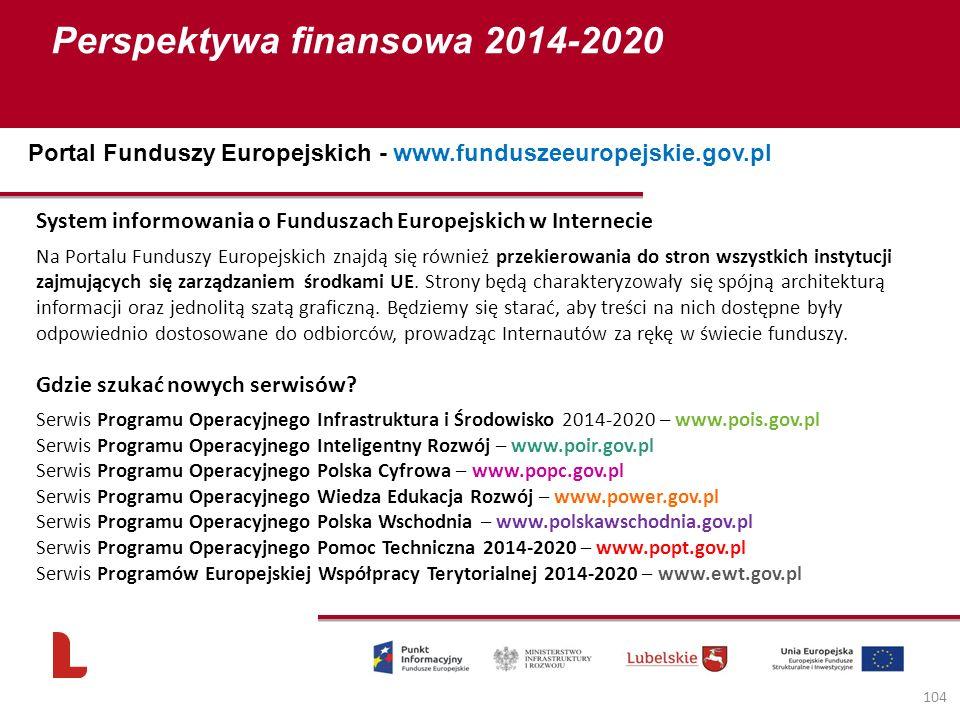 Perspektywa finansowa 2014-2020 104 Portal Funduszy Europejskich - www.funduszeeuropejskie.gov.pl System informowania o Funduszach Europejskich w Internecie Na Portalu Funduszy Europejskich znajdą się również przekierowania do stron wszystkich instytucji zajmujących się zarządzaniem środkami UE.