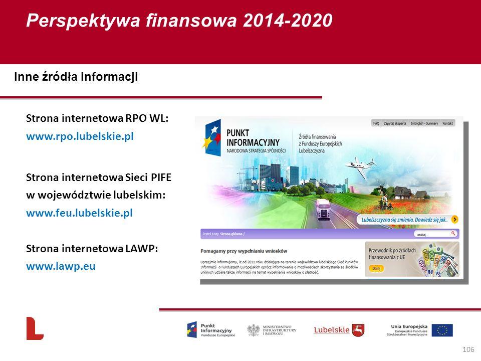 Perspektywa finansowa 2014-2020 106 Strona internetowa RPO WL: www.rpo.lubelskie.pl Strona internetowa Sieci PIFE w województwie lubelskim: www.feu.lubelskie.pl Strona internetowa LAWP: www.lawp.eu Inne źródła informacji