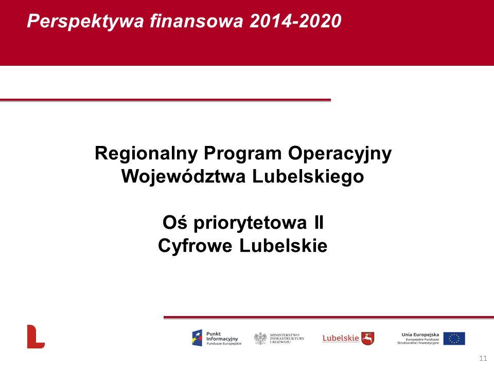Perspektywa finansowa 2014-2020 11 Regionalny Program Operacyjny Województwa Lubelskiego Oś priorytetowa II Cyfrowe Lubelskie