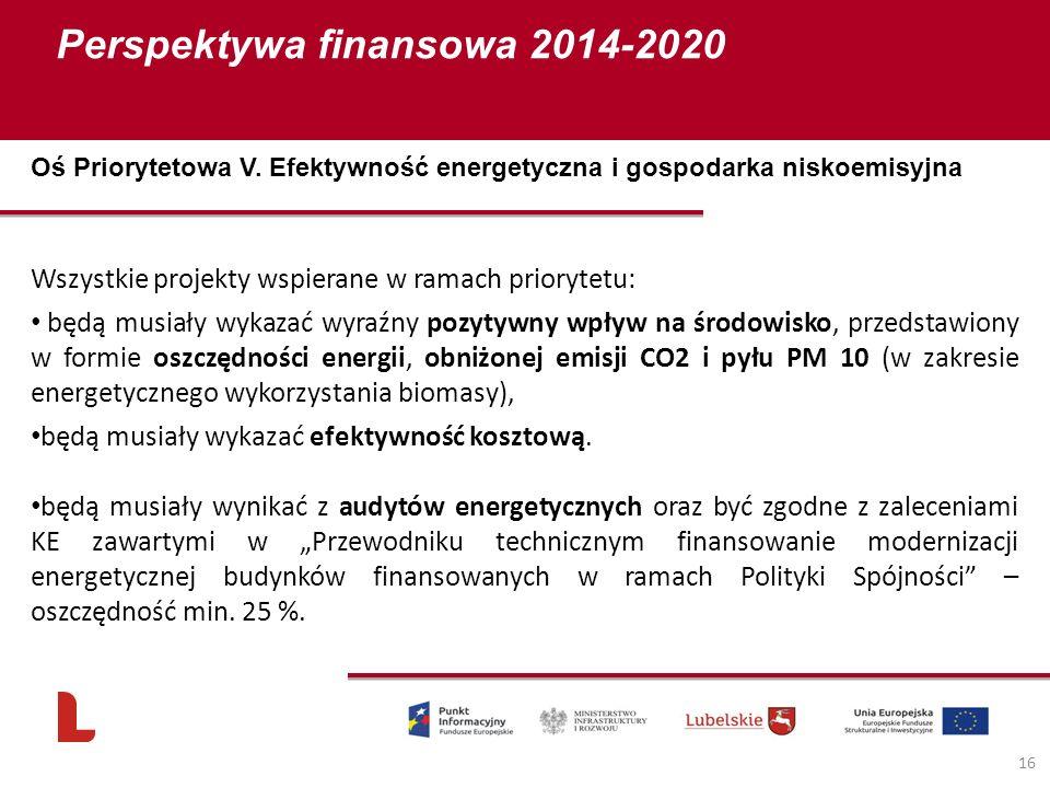 Perspektywa finansowa 2014-2020 16 Wszystkie projekty wspierane w ramach priorytetu: będą musiały wykazać wyraźny pozytywny wpływ na środowisko, przedstawiony w formie oszczędności energii, obniżonej emisji CO2 i pyłu PM 10 (w zakresie energetycznego wykorzystania biomasy), będą musiały wykazać efektywność kosztową.