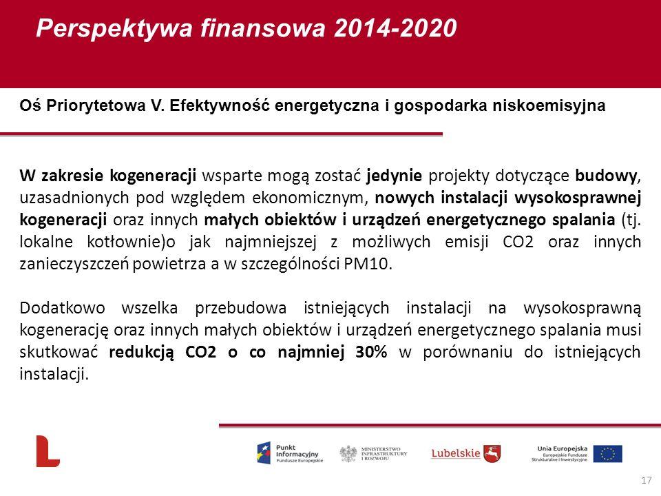 Perspektywa finansowa 2014-2020 17 W zakresie kogeneracji wsparte mogą zostać jedynie projekty dotyczące budowy, uzasadnionych pod względem ekonomicznym, nowych instalacji wysokosprawnej kogeneracji oraz innych małych obiektów i urządzeń energetycznego spalania (tj.