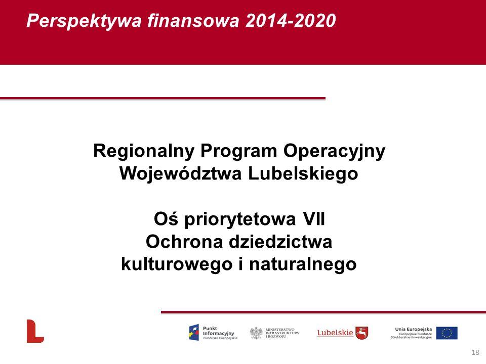 Perspektywa finansowa 2014-2020 18 Regionalny Program Operacyjny Województwa Lubelskiego Oś priorytetowa VII Ochrona dziedzictwa kulturowego i natural
