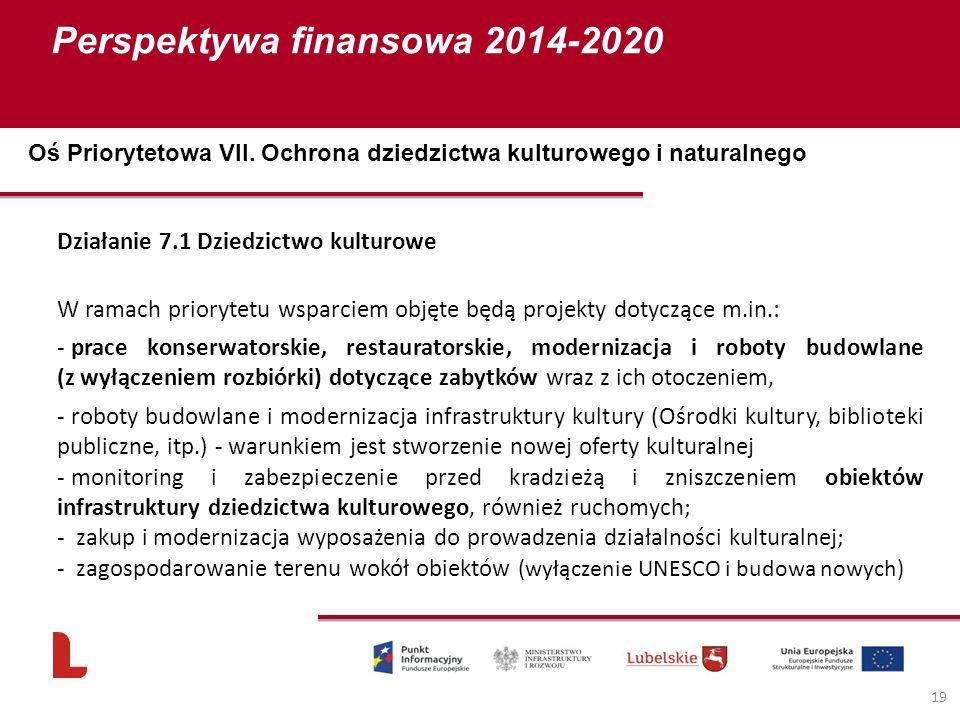 Perspektywa finansowa 2014-2020 19 Działanie 7.1 Dziedzictwo kulturowe W ramach priorytetu wsparciem objęte będą projekty dotyczące m.in.: - prace konserwatorskie, restauratorskie, modernizacja i roboty budowlane (z wyłączeniem rozbiórki) dotyczące zabytków wraz z ich otoczeniem, - roboty budowlane i modernizacja infrastruktury kultury (Ośrodki kultury, biblioteki publiczne, itp.) - warunkiem jest stworzenie nowej oferty kulturalnej - monitoring i zabezpieczenie przed kradzieżą i zniszczeniem obiektów infrastruktury dziedzictwa kulturowego, również ruchomych; - zakup i modernizacja wyposażenia do prowadzenia działalności kulturalnej; - zagospodarowanie terenu wokół obiektów (wyłączenie UNESCO i budowa nowych) Oś Priorytetowa VII.