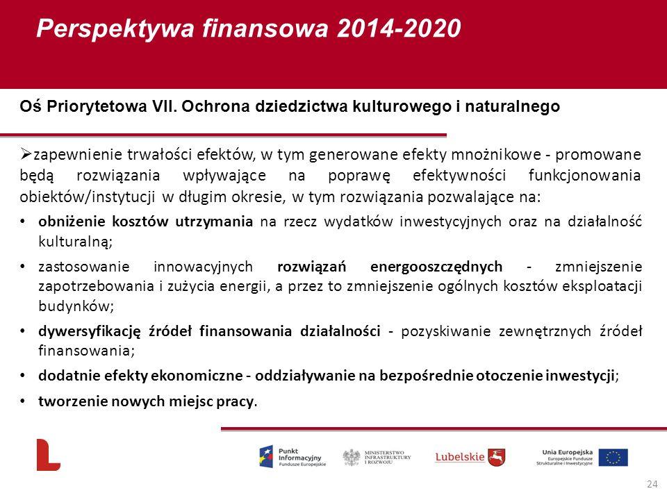 Perspektywa finansowa 2014-2020 24  zapewnienie trwałości efektów, w tym generowane efekty mnożnikowe - promowane będą rozwiązania wpływające na poprawę efektywności funkcjonowania obiektów/instytucji w długim okresie, w tym rozwiązania pozwalające na: obniżenie kosztów utrzymania na rzecz wydatków inwestycyjnych oraz na działalność kulturalną; zastosowanie innowacyjnych rozwiązań energooszczędnych - zmniejszenie zapotrzebowania i zużycia energii, a przez to zmniejszenie ogólnych kosztów eksploatacji budynków; dywersyfikację źródeł finansowania działalności - pozyskiwanie zewnętrznych źródeł finansowania; dodatnie efekty ekonomiczne - oddziaływanie na bezpośrednie otoczenie inwestycji; tworzenie nowych miejsc pracy.