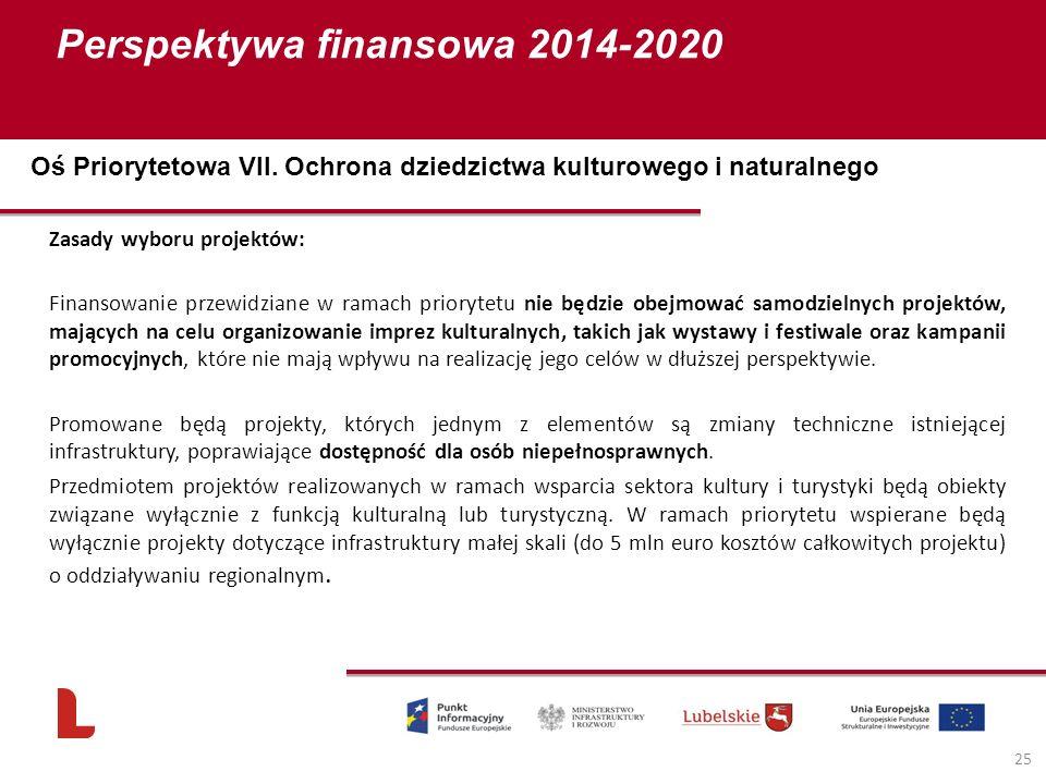 Perspektywa finansowa 2014-2020 25 Zasady wyboru projektów: Finansowanie przewidziane w ramach priorytetu nie będzie obejmować samodzielnych projektów, mających na celu organizowanie imprez kulturalnych, takich jak wystawy i festiwale oraz kampanii promocyjnych, które nie mają wpływu na realizację jego celów w dłuższej perspektywie.