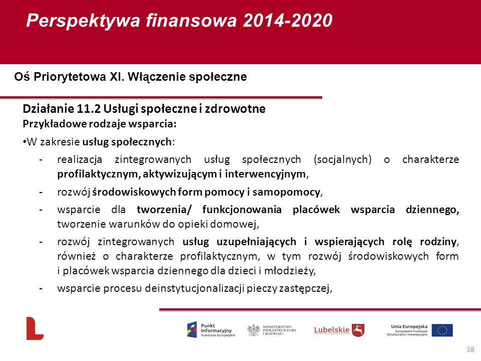 Perspektywa finansowa 2014-2020 38 Działanie 11.2 Usługi społeczne i zdrowotne Przykładowe rodzaje wsparcia: W zakresie usług społecznych: -realizacja zintegrowanych usług społecznych (socjalnych) o charakterze profilaktycznym, aktywizującym i interwencyjnym, -rozwój środowiskowych form pomocy i samopomocy, -wsparcie dla tworzenia/ funkcjonowania placówek wsparcia dziennego, tworzenie warunków do opieki domowej, -rozwój zintegrowanych usług uzupełniających i wspierających rolę rodziny, również o charakterze profilaktycznym, w tym rozwój środowiskowych form i placówek wsparcia dziennego dla dzieci i młodzieży, -wsparcie procesu deinstytucjonalizacji pieczy zastępczej, Oś Priorytetowa XI.