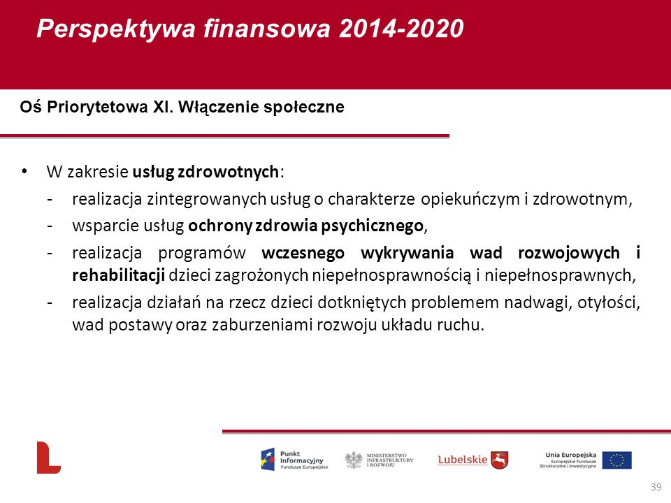 Perspektywa finansowa 2014-2020 39 W zakresie usług zdrowotnych: -realizacja zintegrowanych usług o charakterze opiekuńczym i zdrowotnym, -wsparcie usług ochrony zdrowia psychicznego, -realizacja programów wczesnego wykrywania wad rozwojowych i rehabilitacji dzieci zagrożonych niepełnosprawnością i niepełnosprawnych, -realizacja działań na rzecz dzieci dotkniętych problemem nadwagi, otyłości, wad postawy oraz zaburzeniami rozwoju układu ruchu.