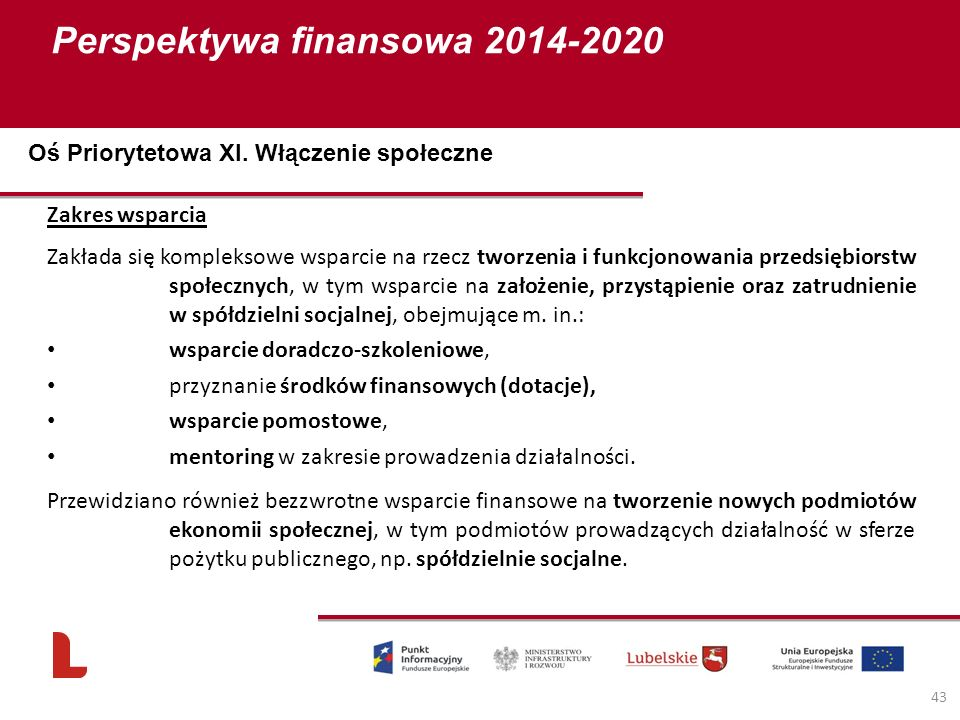 Perspektywa finansowa 2014-2020 43 Zakres wsparcia Zakłada się kompleksowe wsparcie na rzecz tworzenia i funkcjonowania przedsiębiorstw społecznych, w tym wsparcie na założenie, przystąpienie oraz zatrudnienie w spółdzielni socjalnej, obejmujące m.