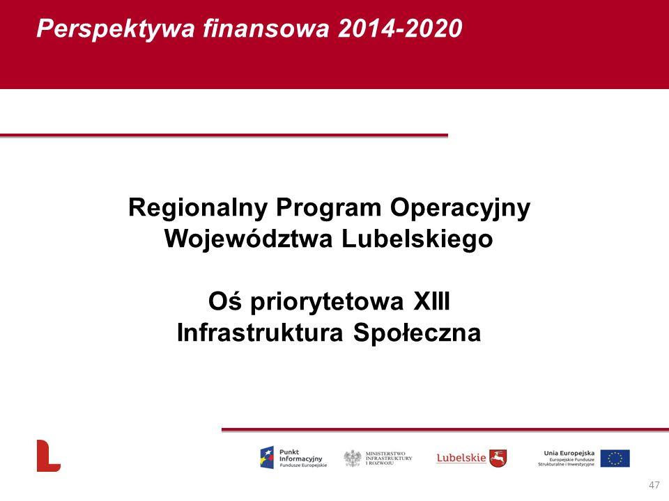 Perspektywa finansowa 2014-2020 47 Regionalny Program Operacyjny Województwa Lubelskiego Oś priorytetowa XIII Infrastruktura Społeczna