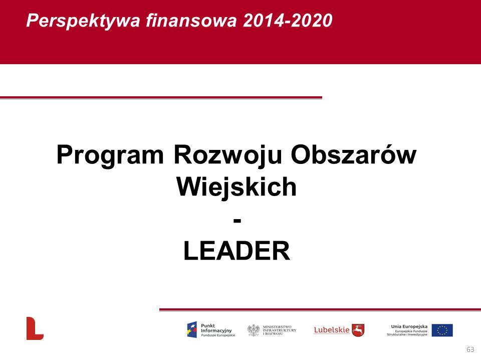 Perspektywa finansowa 2014-2020 63 Program Rozwoju Obszarów Wiejskich - LEADER
