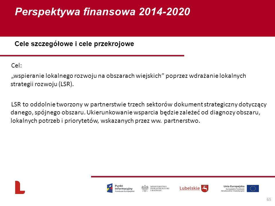 """Perspektywa finansowa 2014-2020 65 Cel: """"wspieranie lokalnego rozwoju na obszarach wiejskich poprzez wdrażanie lokalnych strategii rozwoju (LSR)."""