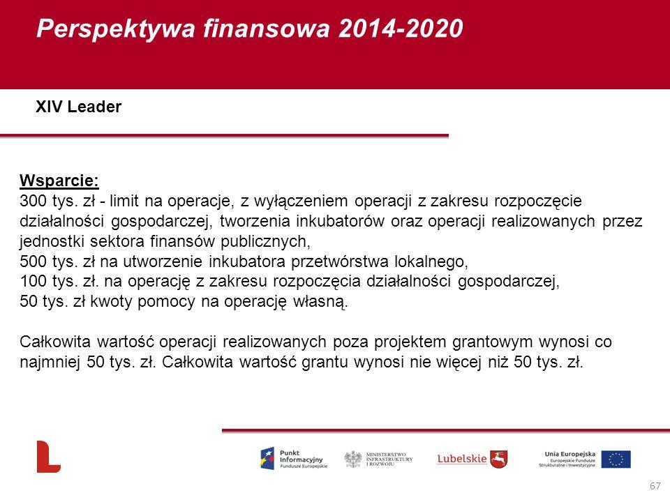 Perspektywa finansowa 2014-2020 67 Wsparcie: 300 tys. zł - limit na operacje, z wyłączeniem operacji z zakresu rozpoczęcie działalności gospodarczej,