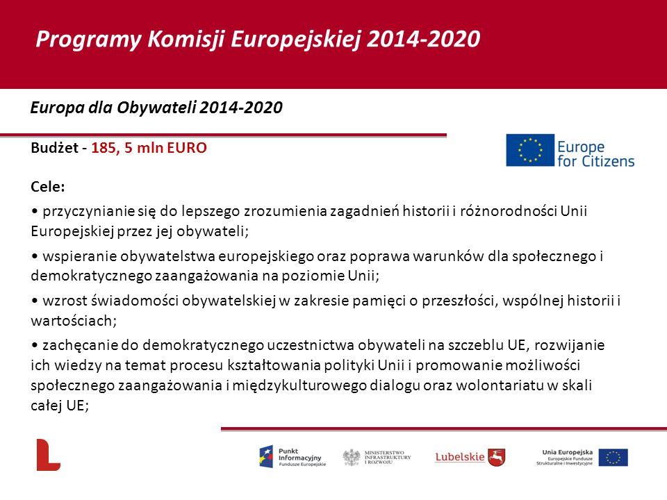 Budżet - 185, 5 mln EURO Cele: przyczynianie się do lepszego zrozumienia zagadnień historii i różnorodności Unii Europejskiej przez jej obywateli; wspieranie obywatelstwa europejskiego oraz poprawa warunków dla społecznego i demokratycznego zaangażowania na poziomie Unii; wzrost świadomości obywatelskiej w zakresie pamięci o przeszłości, wspólnej historii i wartościach; zachęcanie do demokratycznego uczestnictwa obywateli na szczeblu UE, rozwijanie ich wiedzy na temat procesu kształtowania polityki Unii i promowanie możliwości społecznego zaangażowania i międzykulturowego dialogu oraz wolontariatu w skali całej UE; 70 Europa dla Obywateli 2014-2020 Programy Komisji Europejskiej 2014-2020