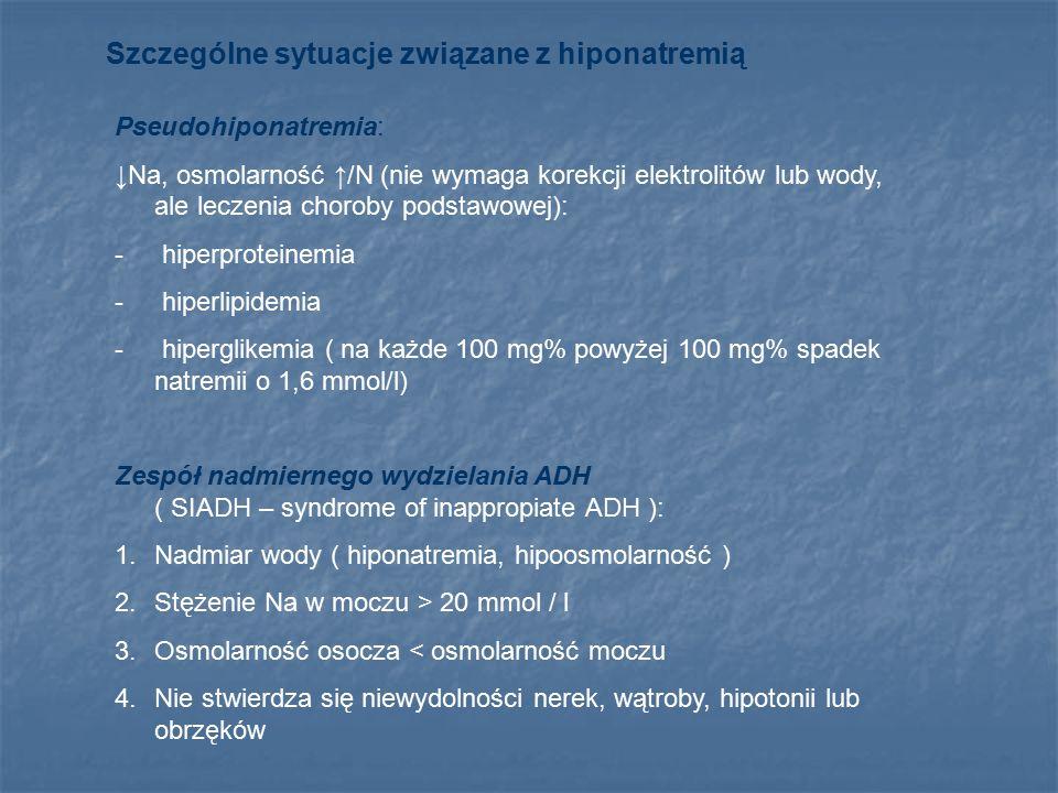 Szczególne sytuacje związane z hiponatremią Pseudohiponatremia: ↓Na, osmolarność ↑/N (nie wymaga korekcji elektrolitów lub wody, ale leczenia choroby