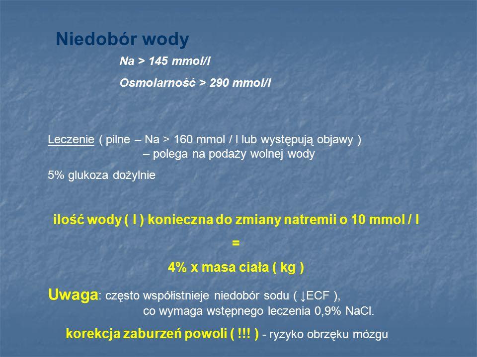 Niedobór wody Na > 145 mmol/l Osmolarność > 290 mmol/l Leczenie ( pilne – Na > 160 mmol / l lub występują objawy ) – polega na podaży wolnej wody 5% g