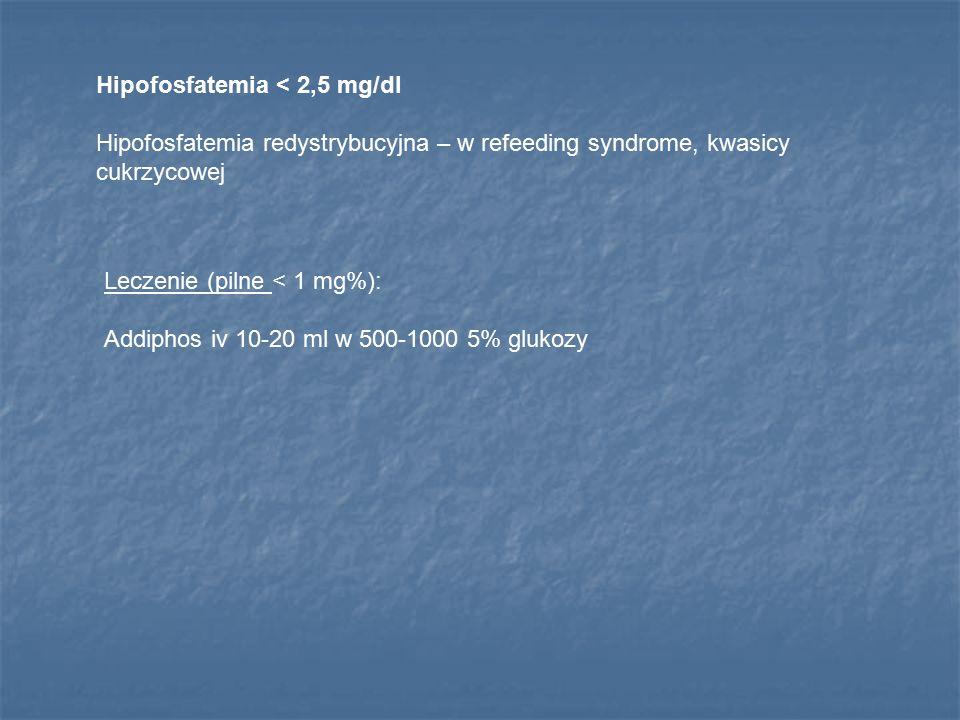 Hipofosfatemia < 2,5 mg/dl Hipofosfatemia redystrybucyjna – w refeeding syndrome, kwasicy cukrzycowej Leczenie (pilne < 1 mg%): Addiphos iv 10-20 ml w
