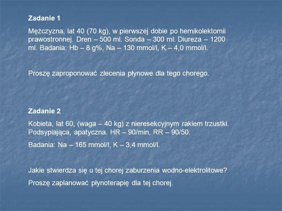Zadanie 1 Mężczyzna, lat 40 (70 kg), w pierwszej dobie po hemikolektomii prawostronnej. Dren – 500 ml. Sonda – 300 ml. Diureza – 1200 ml. Badania: Hb