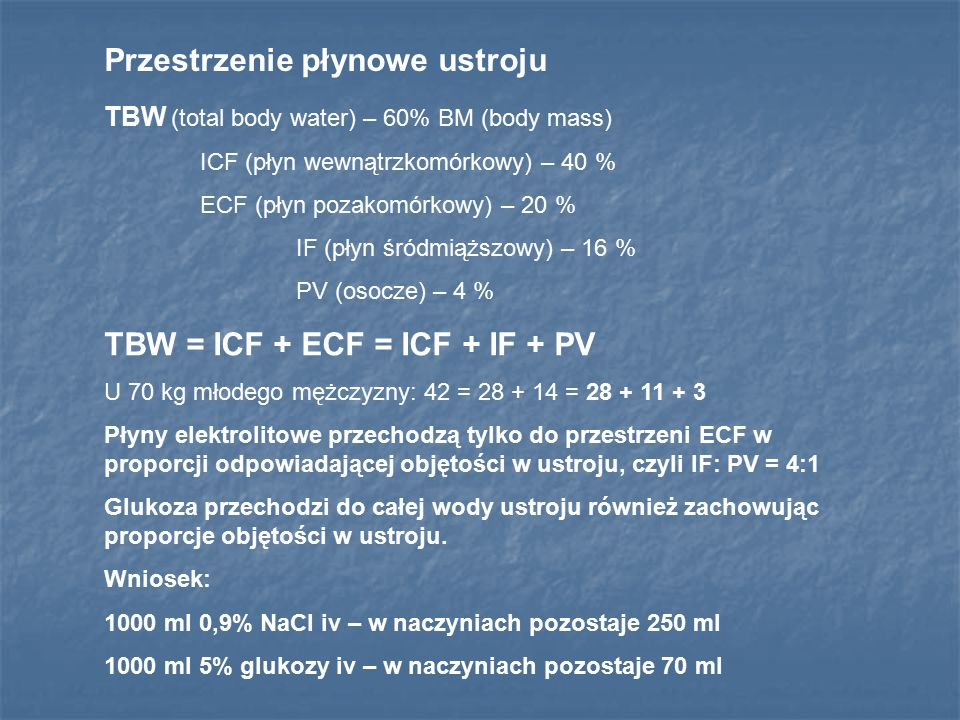 Przestrzenie płynowe ustroju TBW (total body water) – 60% BM (body mass) ICF (płyn wewnątrzkomórkowy) – 40 % ECF (płyn pozakomórkowy) – 20 % IF (płyn