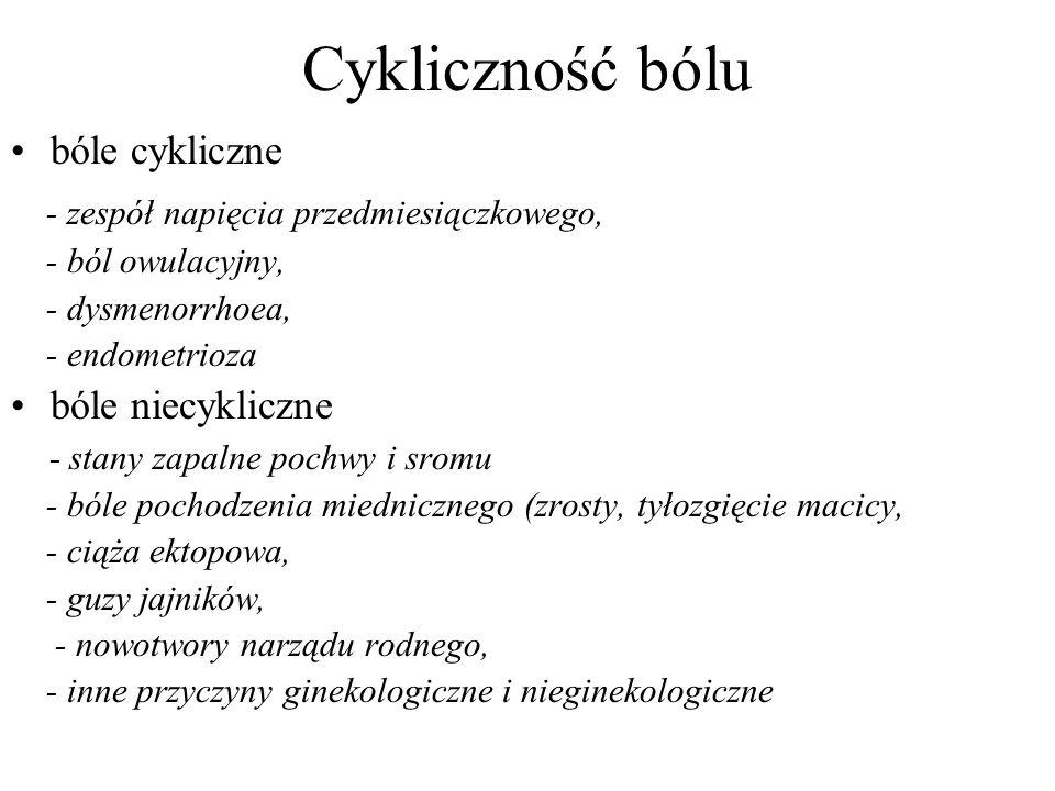 Cykliczność bólu bóle cykliczne - zespół napięcia przedmiesiączkowego, - ból owulacyjny, - dysmenorrhoea, - endometrioza bóle niecykliczne - stany zapalne pochwy i sromu - bóle pochodzenia miednicznego (zrosty, tyłozgięcie macicy, - ciąża ektopowa, - guzy jajników, - nowotwory narządu rodnego, - inne przyczyny ginekologiczne i nieginekologiczne