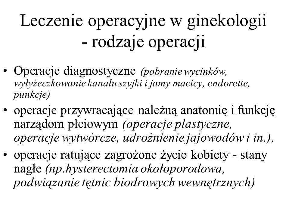Leczenie operacyjne w ginekologii - rodzaje operacji Operacje diagnostyczne (pobranie wycinków, wyłyżeczkowanie kanału szyjki i jamy macicy, endorette, punkcje) operacje przywracające należną anatomię i funkcję narządom płciowym (operacje plastyczne, operacje wytwórcze, udrożnienie jajowodów i in.), operacje ratujące zagrożone życie kobiety - stany nagłe (np.hysterectomia okołoporodowa, podwiązanie tętnic biodrowych wewnętrznych)