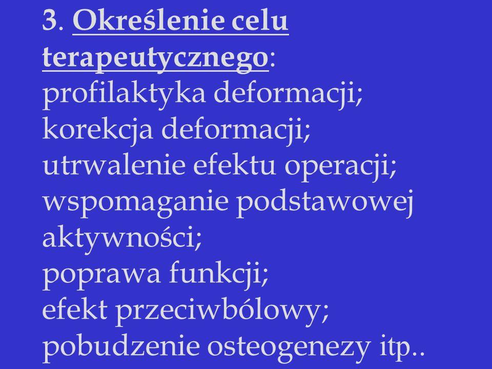 3. Określenie celu terapeutycznego : profilaktyka deformacji; korekcja deformacji; utrwalenie efektu operacji; wspomaganie podstawowej aktywności; pop