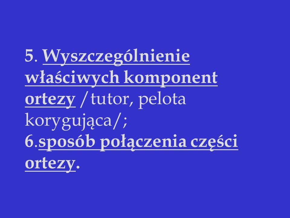 5. Wyszczególnienie właściwych komponent ortezy /tutor, pelota korygująca/; 6. sposób połączenia części ortezy.