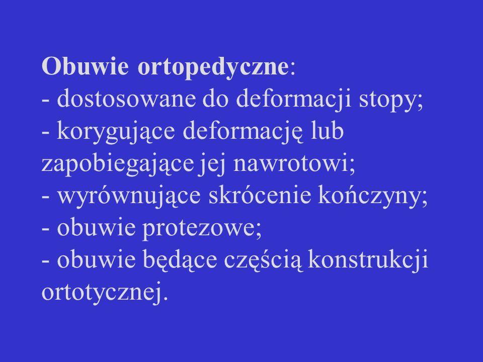 Obuwie ortopedyczne: - dostosowane do deformacji stopy; - korygujące deformację lub zapobiegające jej nawrotowi; - wyrównujące skrócenie kończyny; - o