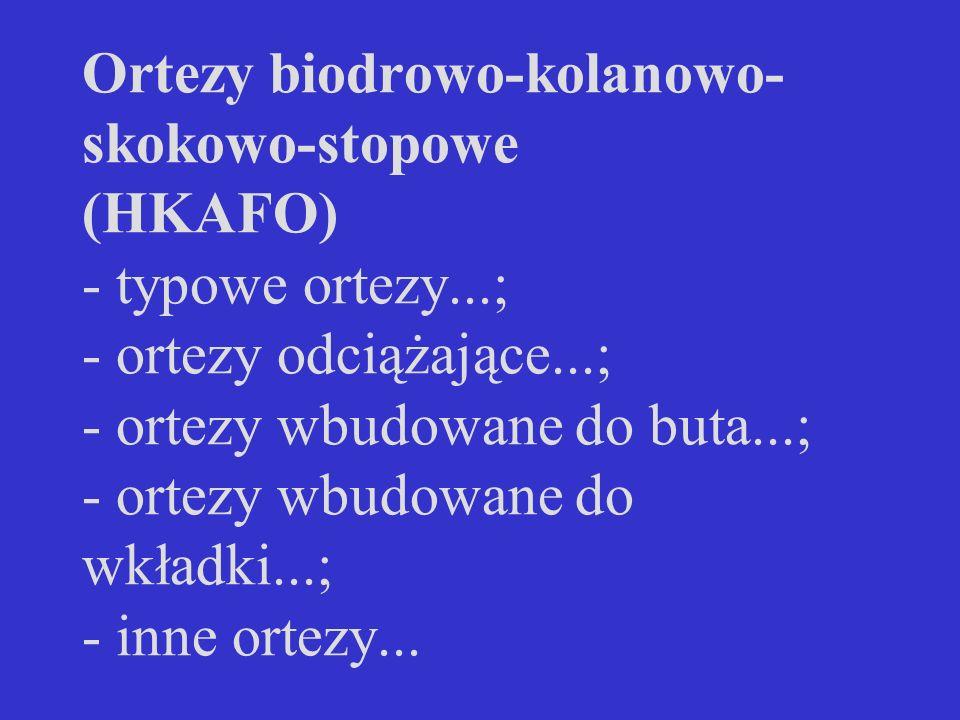 Ortezy biodrowo-kolanowo- skokowo-stopowe (HKAFO) - typowe ortezy...; - ortezy odciążające...; - ortezy wbudowane do buta...; - ortezy wbudowane do wk