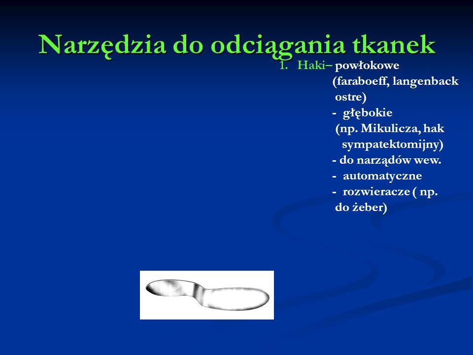 Narzędzia do odciągania tkanek 1.Haki– powłokowe (faraboeff, langenback ostre) - głębokie (np. Mikulicza, hak sympatektomijny) - do narządów wew. - au