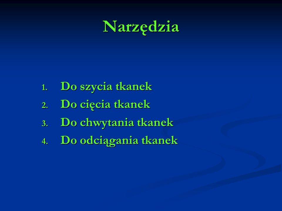 Narzędzia 1. Do szycia tkanek 2. Do cięcia tkanek 3. Do chwytania tkanek 4. Do odciągania tkanek