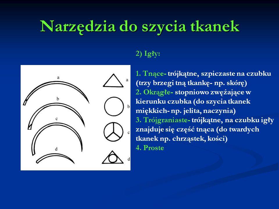 Narzędzia do szycia tkanek 2) Igły: 1. Tnące- trójkątne, szpiczaste na czubku (trzy brzegi tną tkankę- np. skórę) 2. Okrągłe- stopniowo zwężające w ki