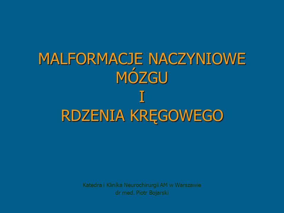 MALFORMACJE NACZYNIOWE MÓZGU I RDZENIA KRĘGOWEGO Katedra i Klinika Neurochirurgii AM w Warszawie dr med. Piotr Bojarski