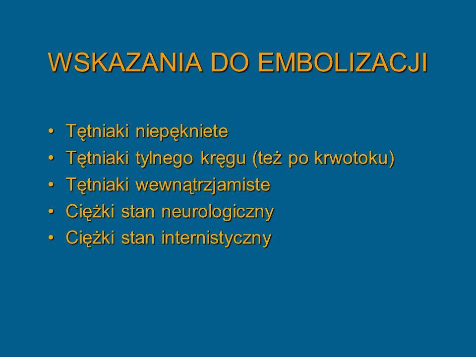 WSKAZANIA DO EMBOLIZACJI Tętniaki niepęknieteTętniaki niepękniete Tętniaki tylnego kręgu (też po krwotoku)Tętniaki tylnego kręgu (też po krwotoku) Tętniaki wewnątrzjamisteTętniaki wewnątrzjamiste Ciężki stan neurologicznyCiężki stan neurologiczny Ciężki stan internistycznyCiężki stan internistyczny