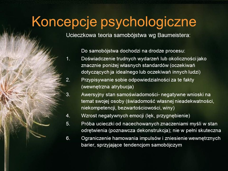 Koncepcje psychologiczne Ucieczkowa teoria samobójstwa wg Baumeistera: Do samobójstwa dochodzi na drodze procesu: 1.Doświadczenie trudnych wydarzeń lub okoliczności jako znacznie poniżej własnych standardów (oczekiwań dotyczących ja idealnego lub oczekiwań innych ludzi) 2.