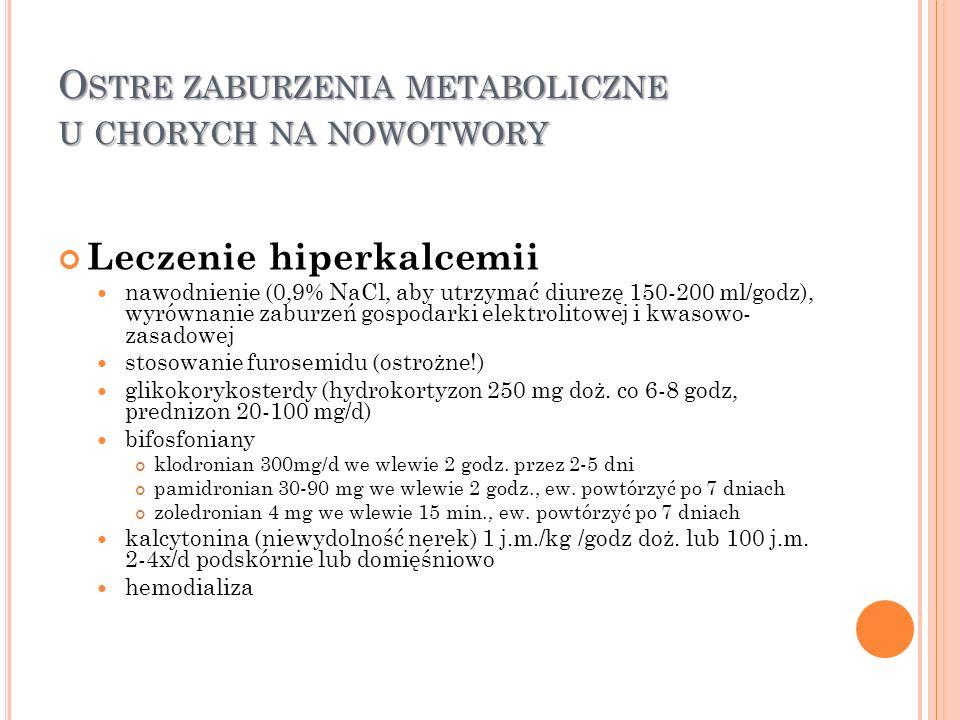 O STRE ZABURZENIA METABOLICZNE U CHORYCH NA NOWOTWORY Leczenie hiperkalcemii nawodnienie (0,9% NaCl, aby utrzymać diurezę 150-200 ml/godz), wyrównanie