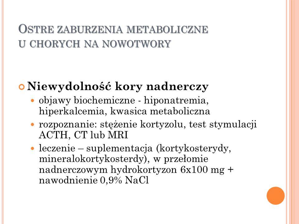 O STRE ZABURZENIA METABOLICZNE U CHORYCH NA NOWOTWORY Niewydolność kory nadnerczy objawy biochemiczne - hiponatremia, hiperkalcemia, kwasica metabolic