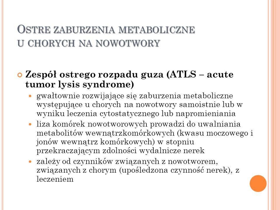 O STRE ZABURZENIA METABOLICZNE U CHORYCH NA NOWOTWORY Zespół ostrego rozpadu guza (ATLS – acute tumor lysis syndrome) gwałtownie rozwijające się zabur