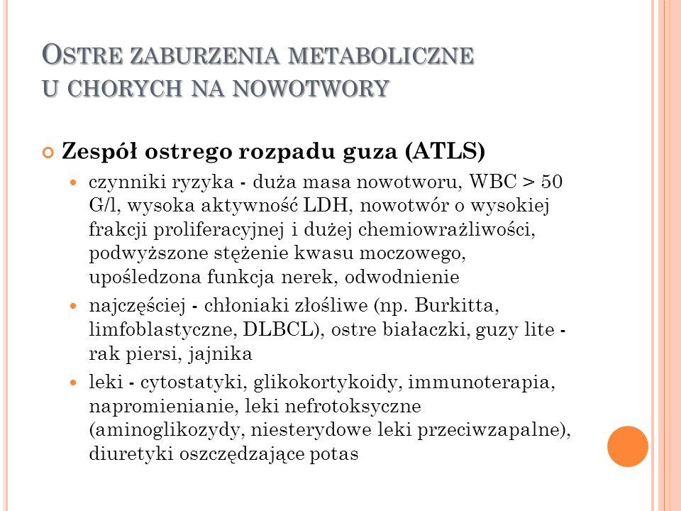 O STRE ZABURZENIA METABOLICZNE U CHORYCH NA NOWOTWORY Zespół ostrego rozpadu guza (ATLS) czynniki ryzyka - duża masa nowotworu, WBC > 50 G/l, wysoka a