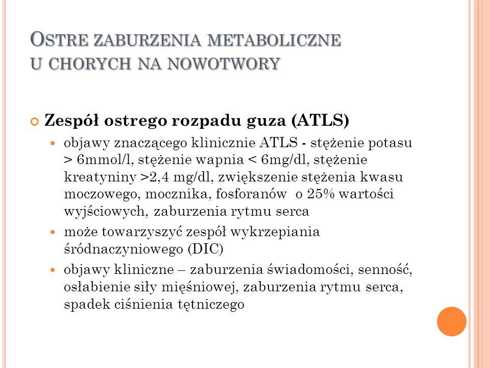 O STRE ZABURZENIA METABOLICZNE U CHORYCH NA NOWOTWORY Zespół ostrego rozpadu guza (ATLS) objawy znaczącego klinicznie ATLS - stężenie potasu > 6mmol/l